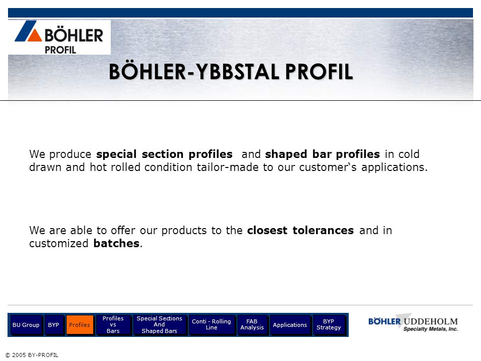 © 2005 BY-PROFIL BÖHLER-YBBSTAL PROFIL We can produce special sections and shaped bars in any formable material including tool steels, high speed steels, stainless steels, and special materials.