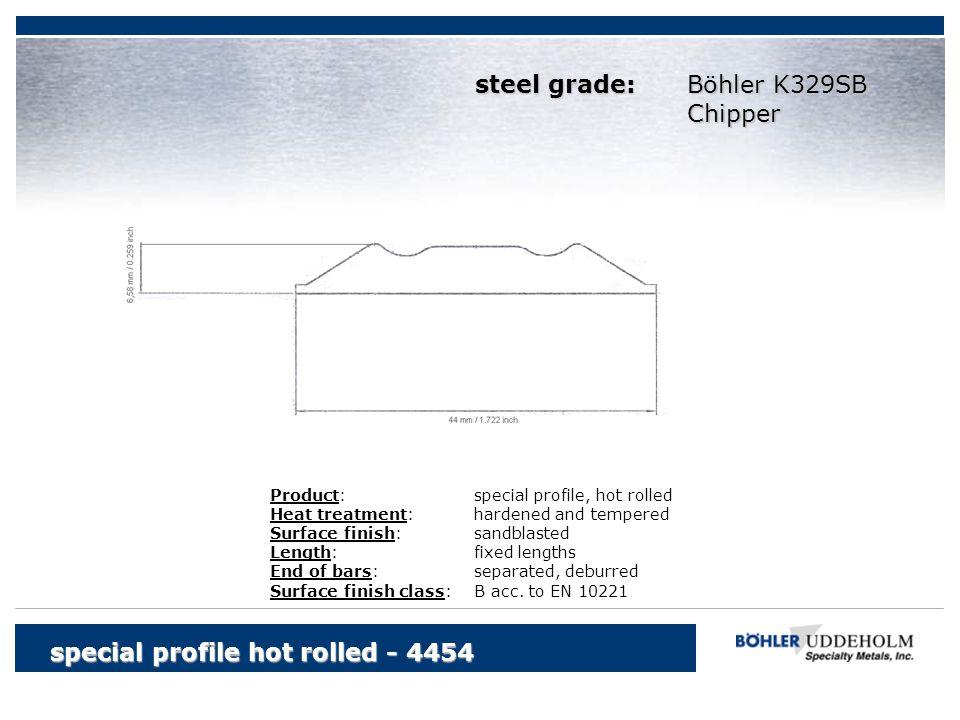 Böhler K329SB Chipper special profile hot rolled - 4454 Product:special profile, hot rolled Heat treatment:hardened and tempered Surface finish:sandbl