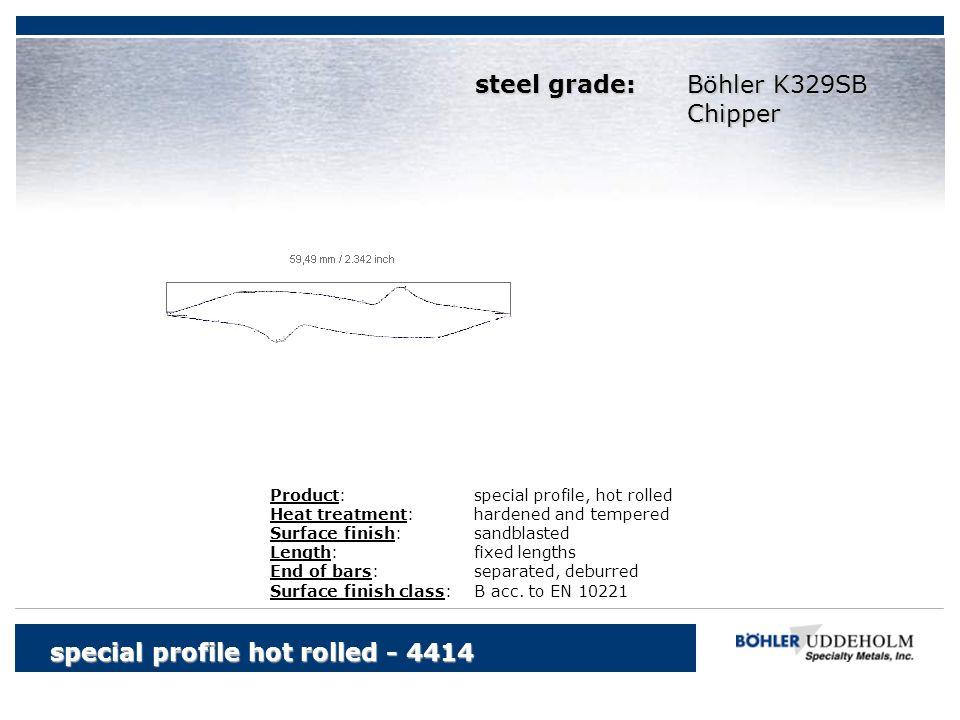 Böhler K329SB Chipper special profile hot rolled - 4414 Product:special profile, hot rolled Heat treatment:hardened and tempered Surface finish:sandbl