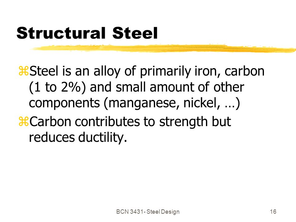 BCN Steel Design16 Structural Steel zSteel is an alloy of primarily iron, carbon (1 to 2%) and small amount of other components (manganese, nickel, …) zCarbon contributes to strength but reduces ductility.