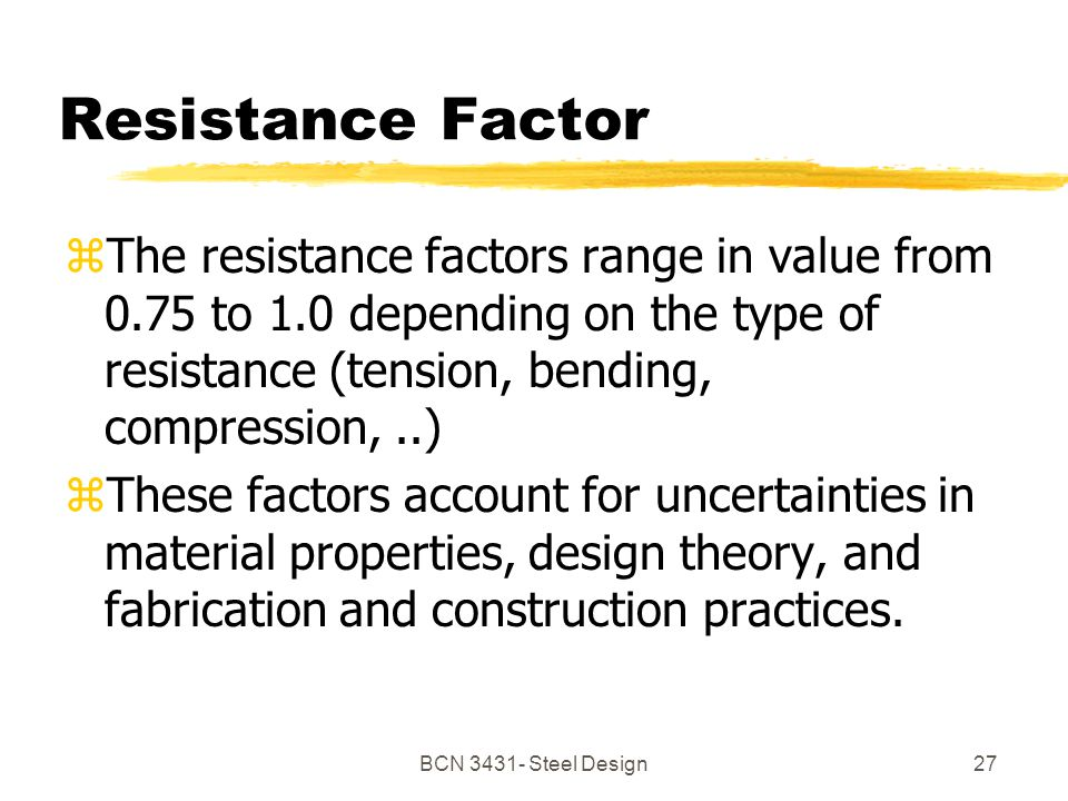 BCN Steel Design27 Resistance Factor zThe resistance factors range in value from 0.75 to 1.0 depending on the type of resistance (tension, bending, compression,..) zThese factors account for uncertainties in material properties, design theory, and fabrication and construction practices.