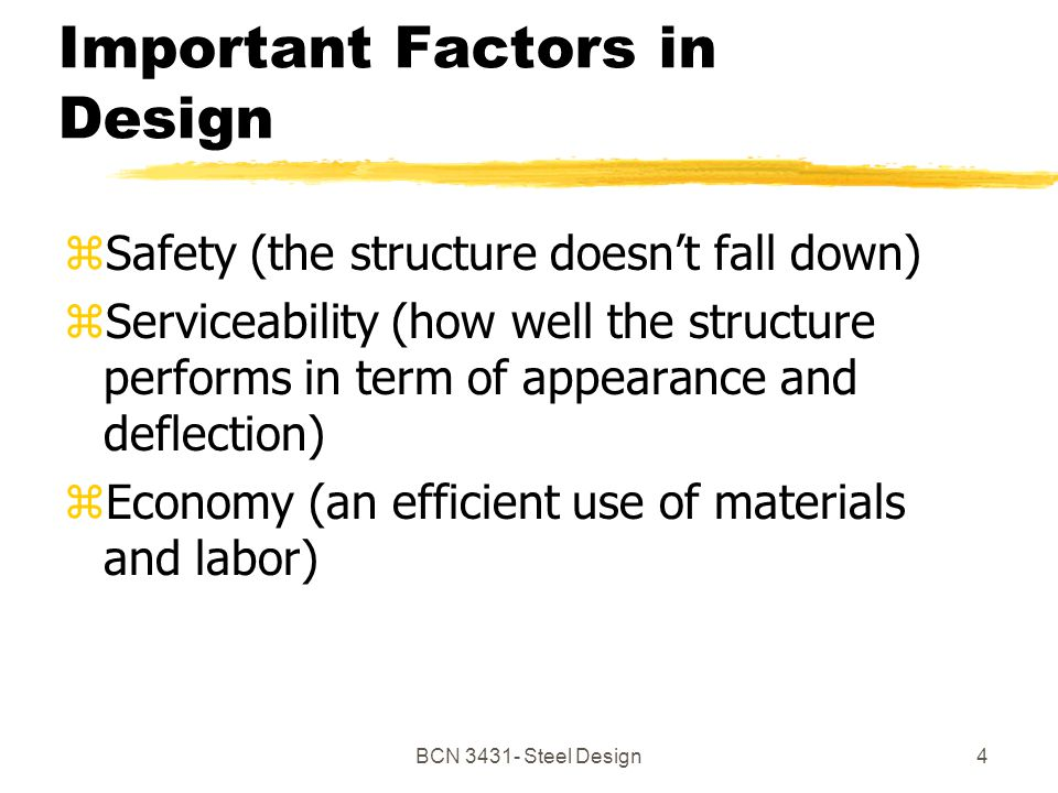 BCN Steel Design4 Important Factors in Design zSafety (the structure doesnt fall down) zServiceability (how well the structure performs in term of appearance and deflection) zEconomy (an efficient use of materials and labor)