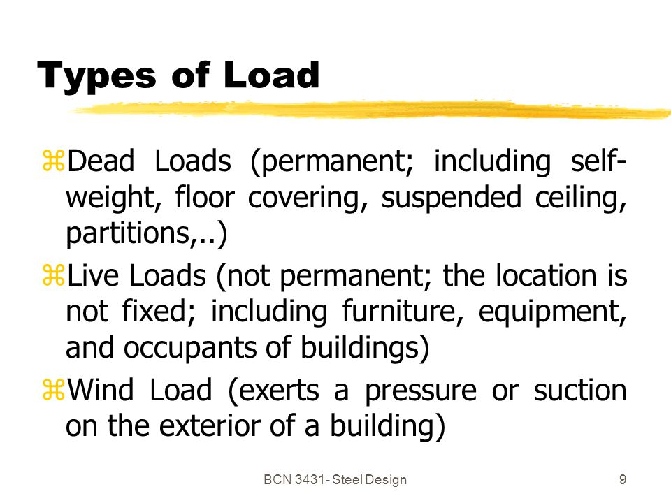 9 Types of Load zDead Loads (permanent; including self- weight, floor covering, suspended ceiling, partitions,..) zLive Loads (not permanent; the location is not fixed; including furniture, equipment, and occupants of buildings) zWind Load (exerts a pressure or suction on the exterior of a building)