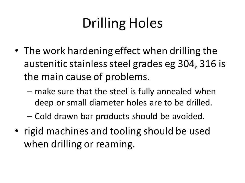 Drilling Holes The work hardening effect when drilling the austenitic stainless steel grades eg 304, 316 is the main cause of problems. – make sure th