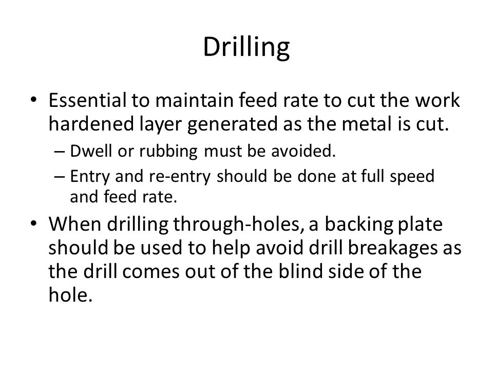 Drilling Essential to maintain feed rate to cut the work hardened layer generated as the metal is cut. – Dwell or rubbing must be avoided. – Entry and