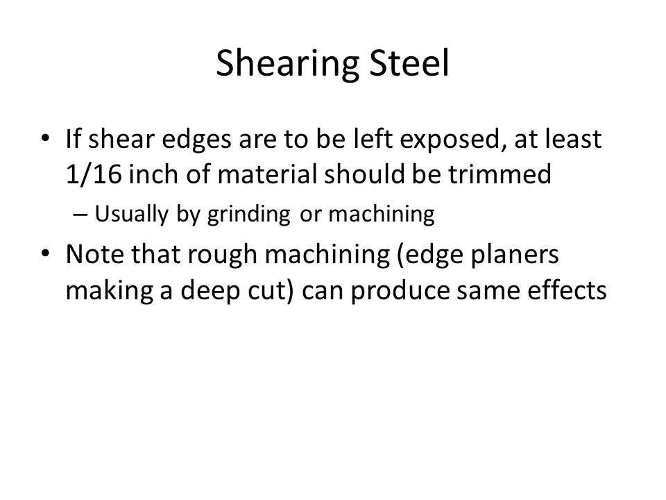 If shear edges are to be left exposed, at least 1/16 inch of material should be trimmed – Usually by grinding or machining Note that rough machining (