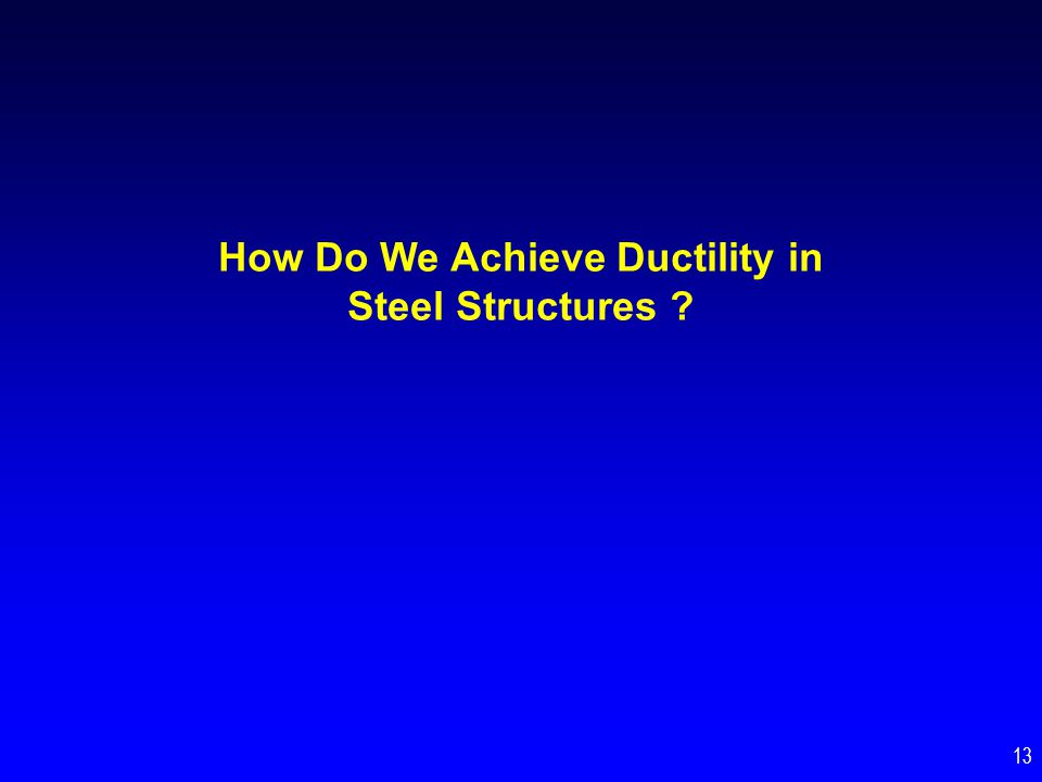 How Do We Achieve Ductility in Steel Structures ? 13