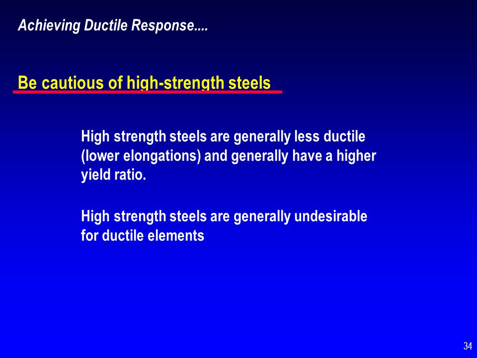Achieving Ductile Response.... Be cautious of high-strength steels High strength steels are generally less ductile (lower elongations) and generally h