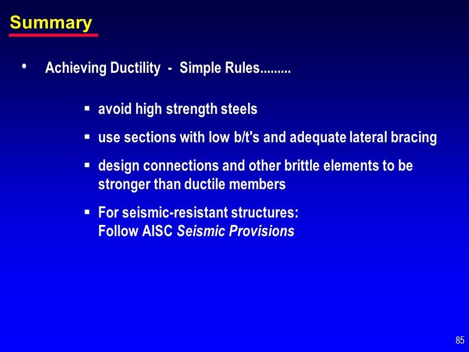 Summary Achieving Ductility - Simple Rules......... avoid high strength steels use sections with low b/t's and adequate lateral bracing design connect