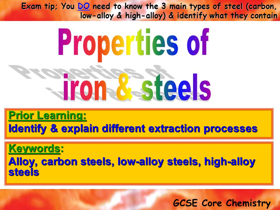 GCSE Core Chemistry Exam tip; You DO need to know the 3 main types of steel (carbon, low-alloy & high-alloy) & identify what they contain Keywords: Alloy, carbon steels, low-alloy steels, high-alloy steels Prior Learning: Identify & explain different extraction processes