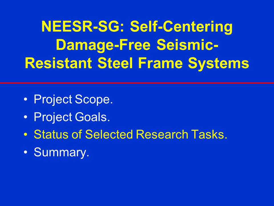 NEESR-SG: Self-Centering Damage-Free Seismic- Resistant Steel Frame Systems Project Scope. Project Goals. Status of Selected Research Tasks. Summary.