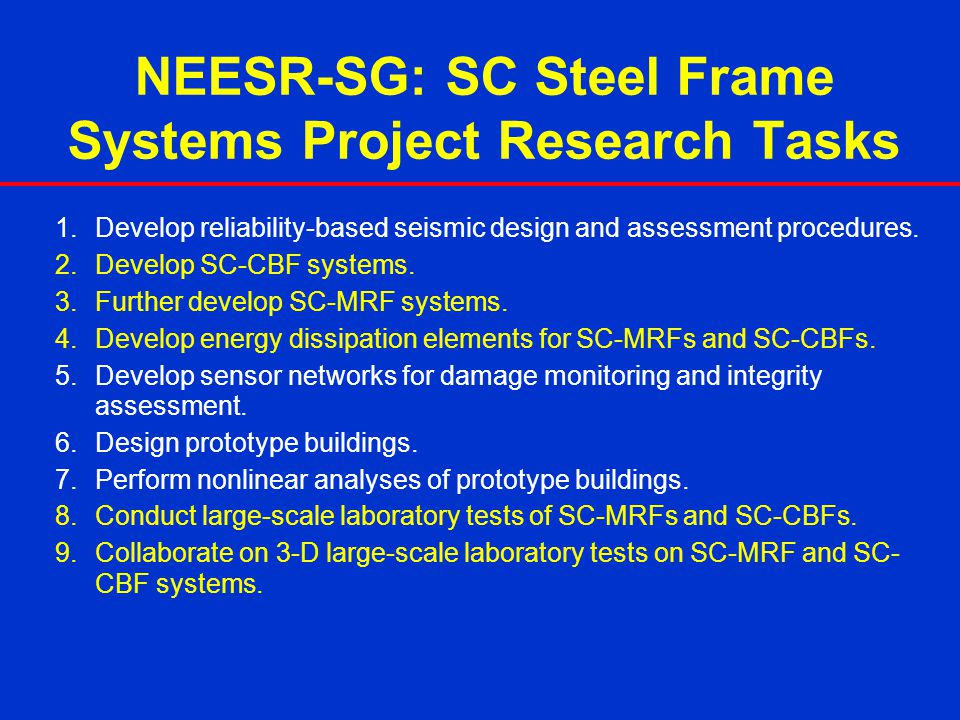 NEESR-SG: SC Steel Frame Systems Project Research Tasks 1.Develop reliability-based seismic design and assessment procedures. 2.Develop SC-CBF systems