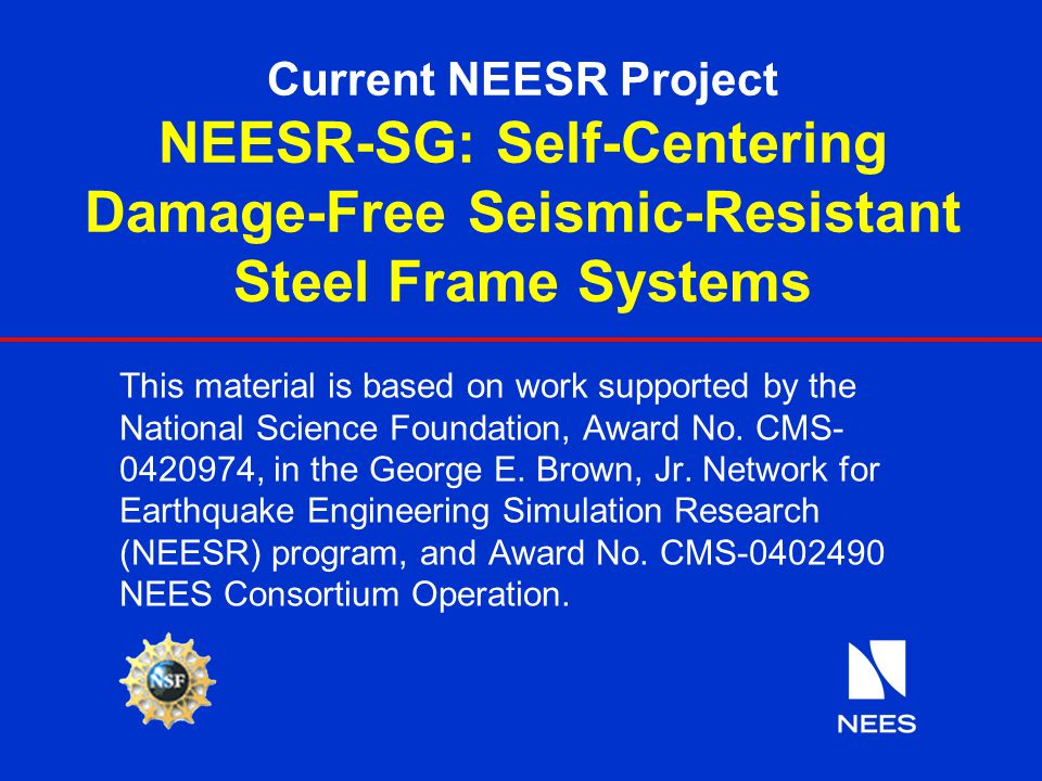 Current NEESR Project NEESR-SG: Self-Centering Damage-Free Seismic-Resistant Steel Frame Systems This material is based on work supported by the Natio
