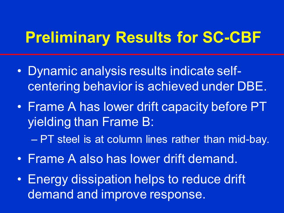 Preliminary Results for SC-CBF Dynamic analysis results indicate self- centering behavior is achieved under DBE. Frame A has lower drift capacity befo