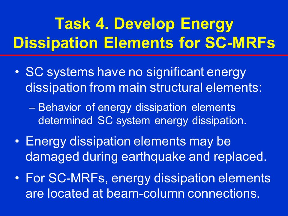 Task 4. Develop Energy Dissipation Elements for SC-MRFs SC systems have no significant energy dissipation from main structural elements: –Behavior of