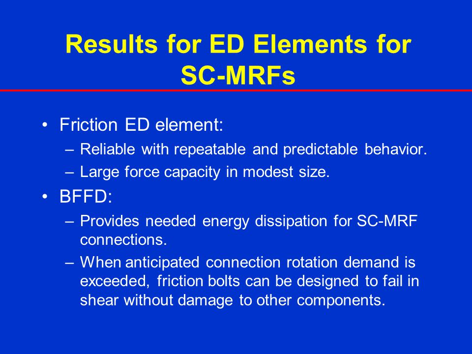 Results for ED Elements for SC-MRFs Friction ED element: –Reliable with repeatable and predictable behavior. –Large force capacity in modest size. BFF
