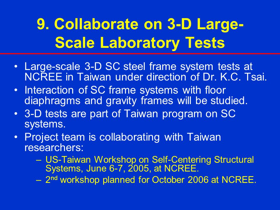 9. Collaborate on 3-D Large- Scale Laboratory Tests Large-scale 3-D SC steel frame system tests at NCREE in Taiwan under direction of Dr. K.C. Tsai. I