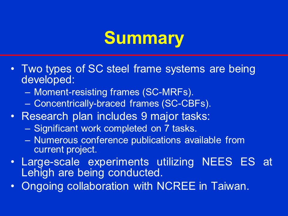 Summary Two types of SC steel frame systems are being developed: –Moment-resisting frames (SC-MRFs). –Concentrically-braced frames (SC-CBFs). Research