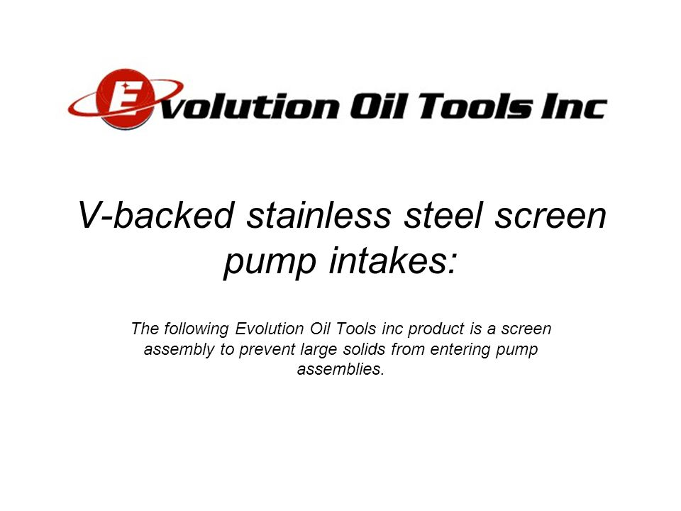 V-backed stainless steel screen pump intakes: The following Evolution Oil Tools inc product is a screen assembly to prevent large solids from entering pump assemblies.