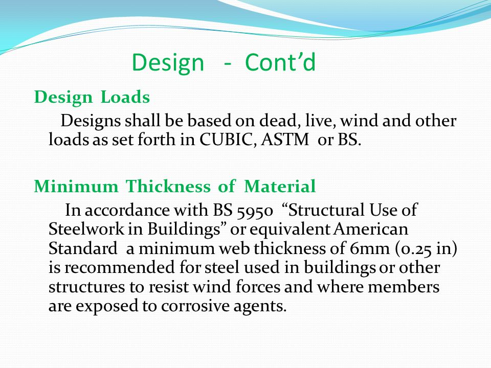 Design - Contd Minimum Thickness of Material For primary members used for interior works, the minimum thickness shall be 5 mm (o.20 in) Steel used in exterior walls of structures should be at least 5 mm in thickness when protected, and at least 6 mm thick when not so protected.