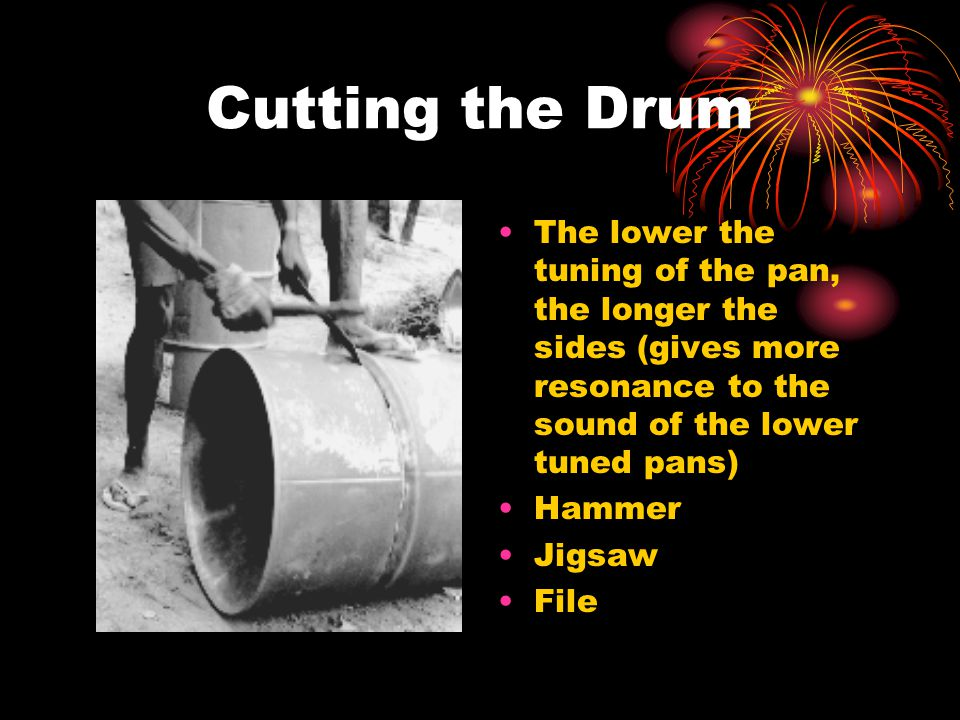 Cutting the Drum The lower the tuning of the pan, the longer the sides (gives more resonance to the sound of the lower tuned pans) Hammer Jigsaw File
