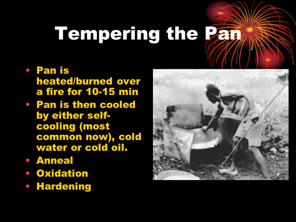 Tempering the Pan Pan is heated/burned over a fire for 10-15 min Pan is then cooled by either self- cooling (most common now), cold water or cold oil.