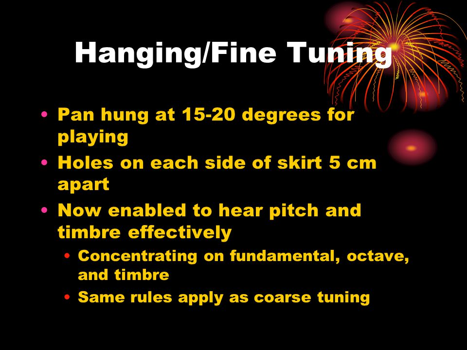 Hanging/Fine Tuning Pan hung at 15-20 degrees for playing Holes on each side of skirt 5 cm apart Now enabled to hear pitch and timbre effectively Concentrating on fundamental, octave, and timbre Same rules apply as coarse tuning