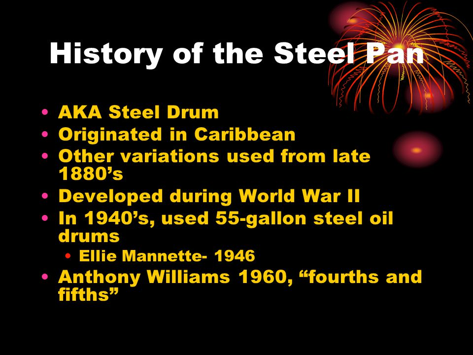 History of the Steel Pan AKA Steel Drum Originated in Caribbean Other variations used from late 1880s Developed during World War II In 1940s, used 55-gallon steel oil drums Ellie Mannette- 1946 Anthony Williams 1960, fourths and fifths