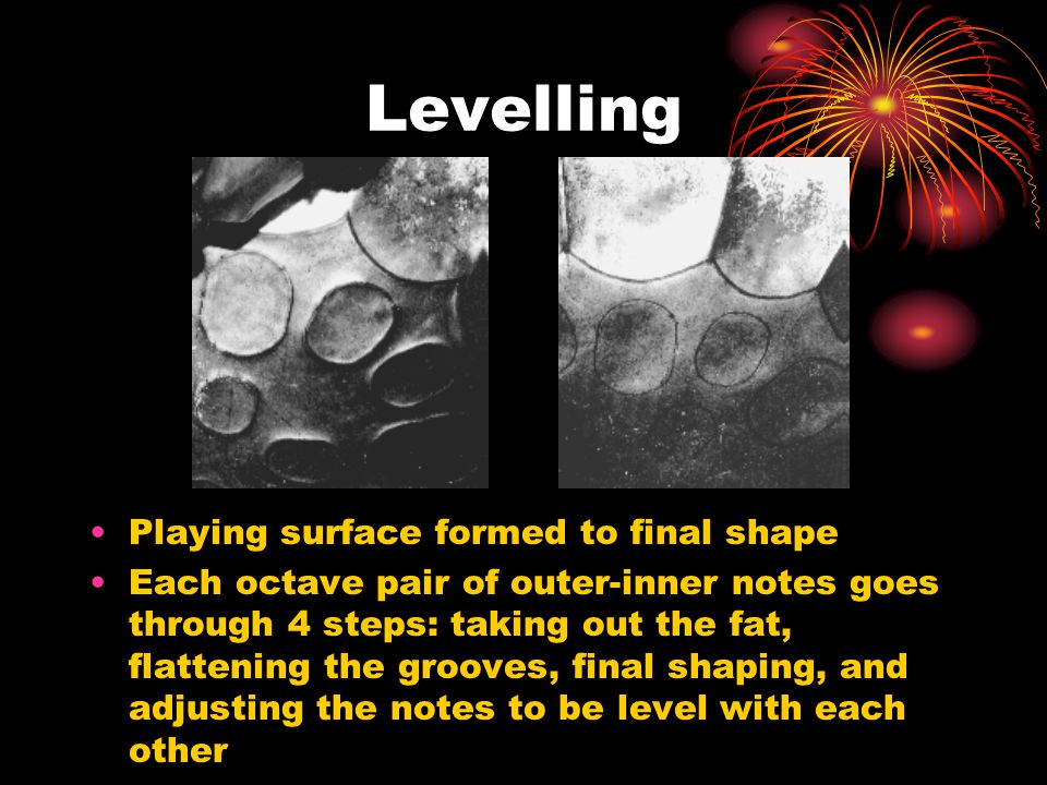 Levelling Playing surface formed to final shape Each octave pair of outer-inner notes goes through 4 steps: taking out the fat, flattening the grooves, final shaping, and adjusting the notes to be level with each other