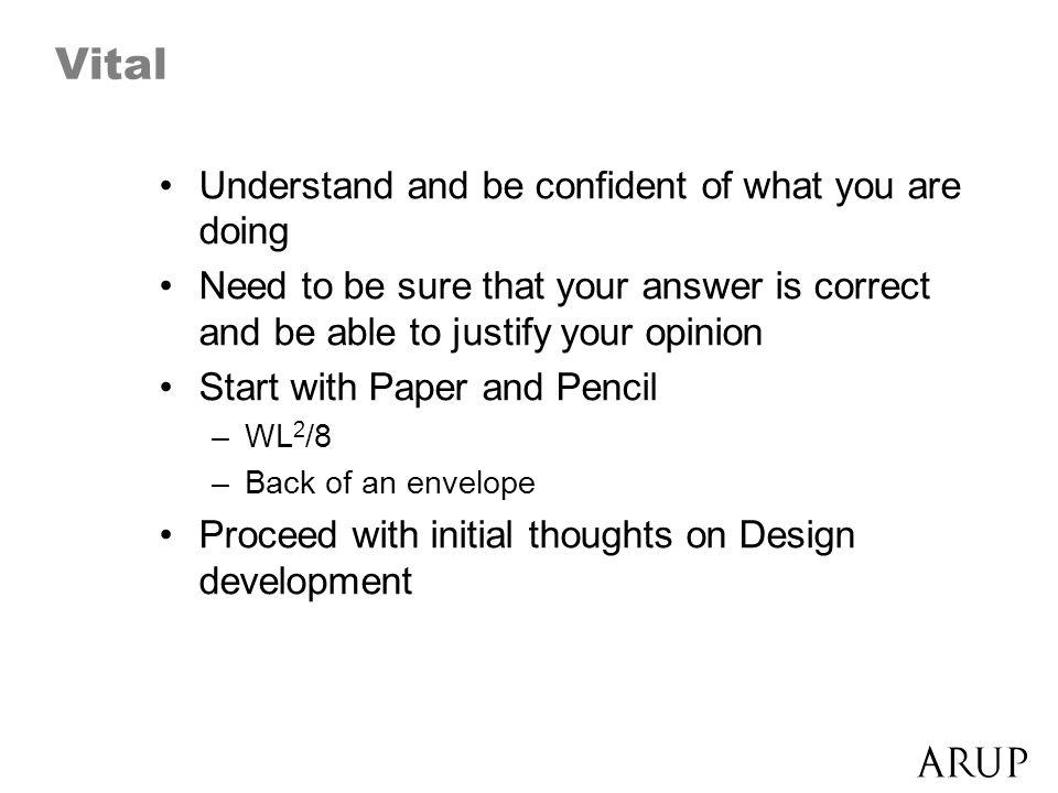 Vital Understand and be confident of what you are doing Need to be sure that your answer is correct and be able to justify your opinion Start with Paper and Pencil –WL 2 /8 –Back of an envelope Proceed with initial thoughts on Design development