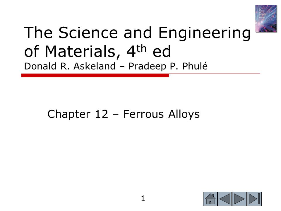 1 The Science and Engineering of Materials, 4 th ed Donald R. Askeland – Pradeep P. Phulé Chapter 12 – Ferrous Alloys