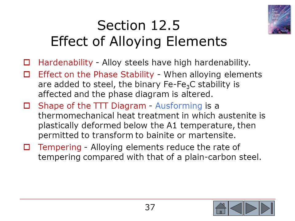 37 Hardenability - Alloy steels have high hardenability. Effect on the Phase Stability - When alloying elements are added to steel, the binary Fe-Fe 3