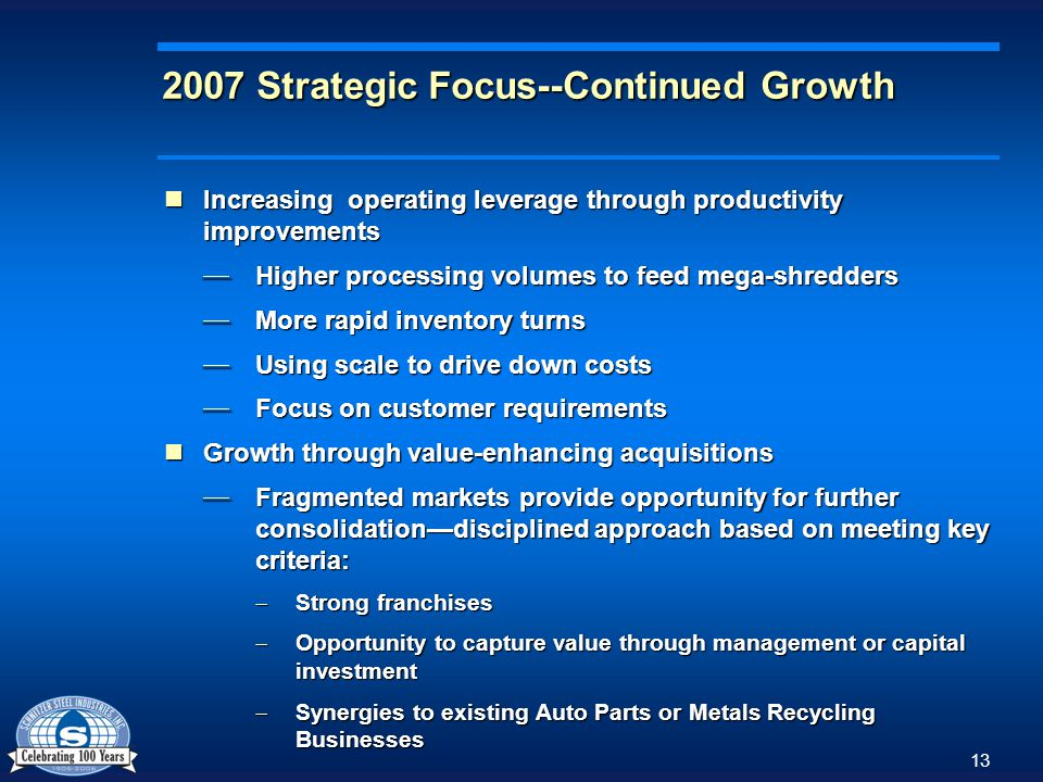 13 2007 Strategic Focus--Continued Growth Increasing operating leverage through productivity improvements Increasing operating leverage through productivity improvements Higher processing volumes to feed mega-shredders Higher processing volumes to feed mega-shredders More rapid inventory turns More rapid inventory turns Using scale to drive down costs Using scale to drive down costs Focus on customer requirements Focus on customer requirements Growth through value-enhancing acquisitions Growth through value-enhancing acquisitions Fragmented markets provide opportunity for further consolidationdisciplined approach based on meeting key criteria: Fragmented markets provide opportunity for further consolidationdisciplined approach based on meeting key criteria: Strong franchises Strong franchises Opportunity to capture value through management or capital investment Opportunity to capture value through management or capital investment Synergies to existing Auto Parts or Metals Recycling Businesses Synergies to existing Auto Parts or Metals Recycling Businesses
