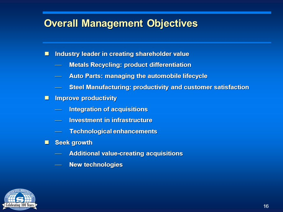 16 Overall Management Objectives Industry leader in creating shareholder value Industry leader in creating shareholder value Metals Recycling: product differentiation Metals Recycling: product differentiation Auto Parts: managing the automobile lifecycle Auto Parts: managing the automobile lifecycle Steel Manufacturing: productivity and customer satisfaction Steel Manufacturing: productivity and customer satisfaction Improve productivity Improve productivity Integration of acquisitions Integration of acquisitions Investment in infrastructure Investment in infrastructure Technological enhancements Technological enhancements Seek growth Seek growth Additional value-creating acquisitions Additional value-creating acquisitions New technologies New technologies