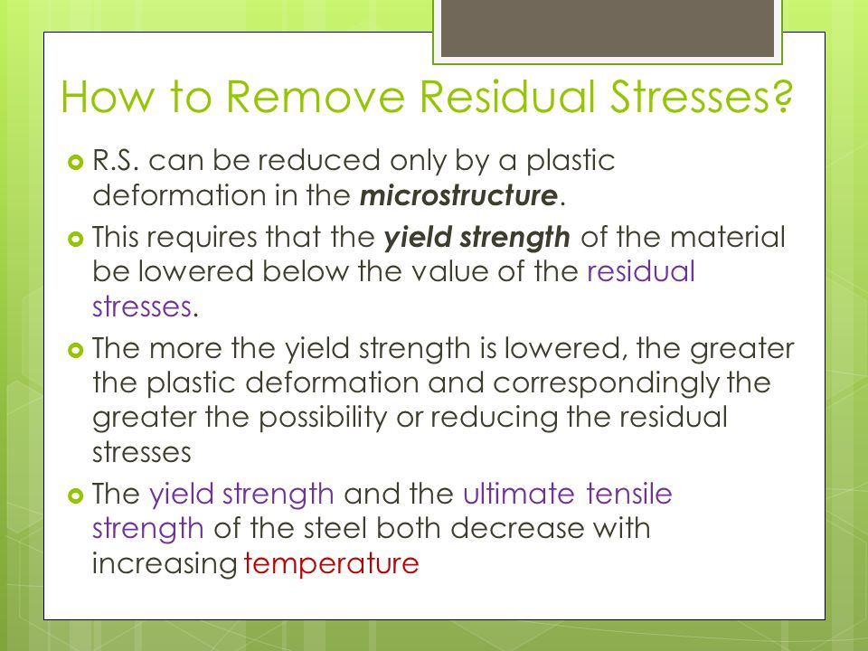 How to Remove Residual Stresses? R.S. can be reduced only by a plastic deformation in the microstructure. This requires that the yield strength of the