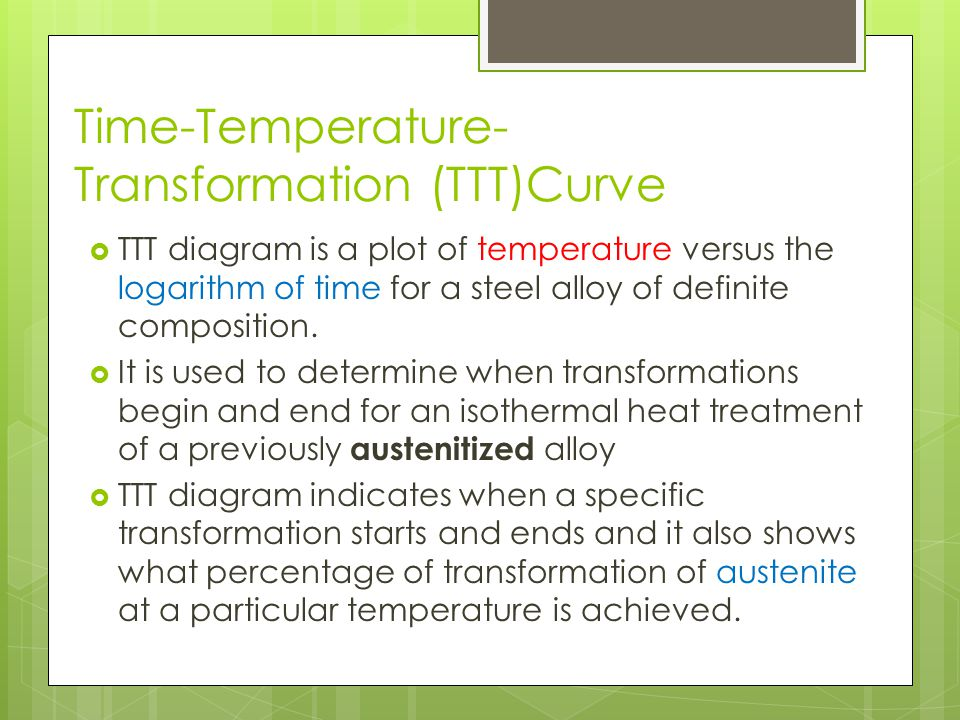 Time-Temperature- Transformation (TTT)Curve TTT diagram is a plot of temperature versus the logarithm of time for a steel alloy of definite compositio