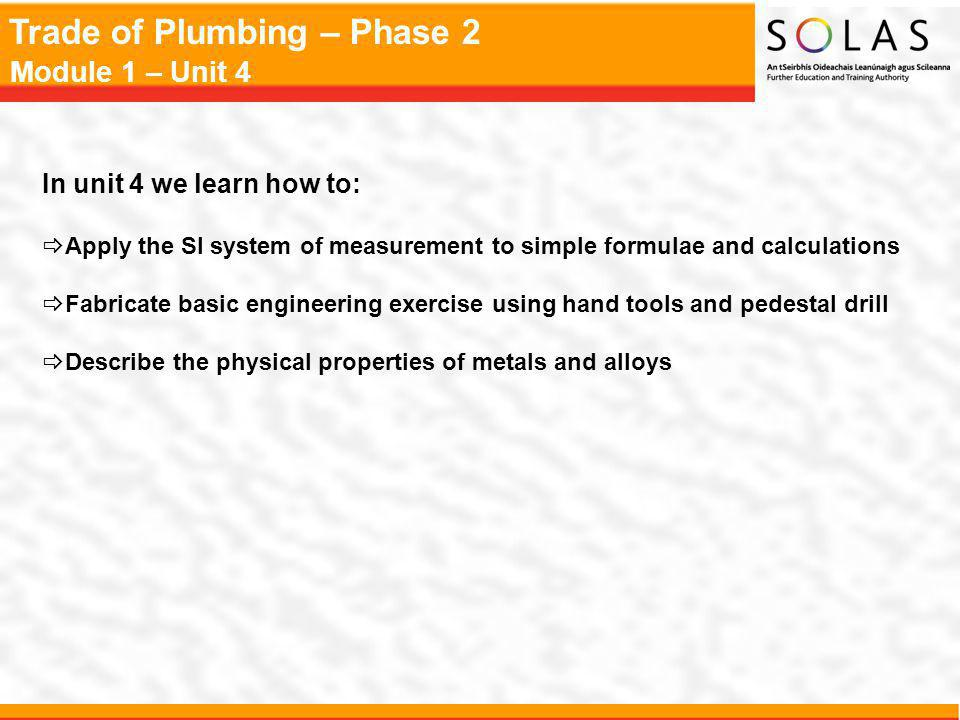 Trade of Plumbing – Phase 2 Module 1 – Unit 4 In unit 4 we learn how to: Apply the SI system of measurement to simple formulae and calculations Fabric