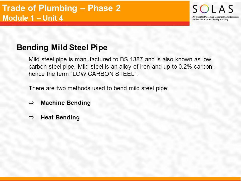 Trade of Plumbing – Phase 2 Module 1 – Unit 4 Bending Mild Steel Pipe Mild steel pipe is manufactured to BS 1387 and is also known as low carbon steel