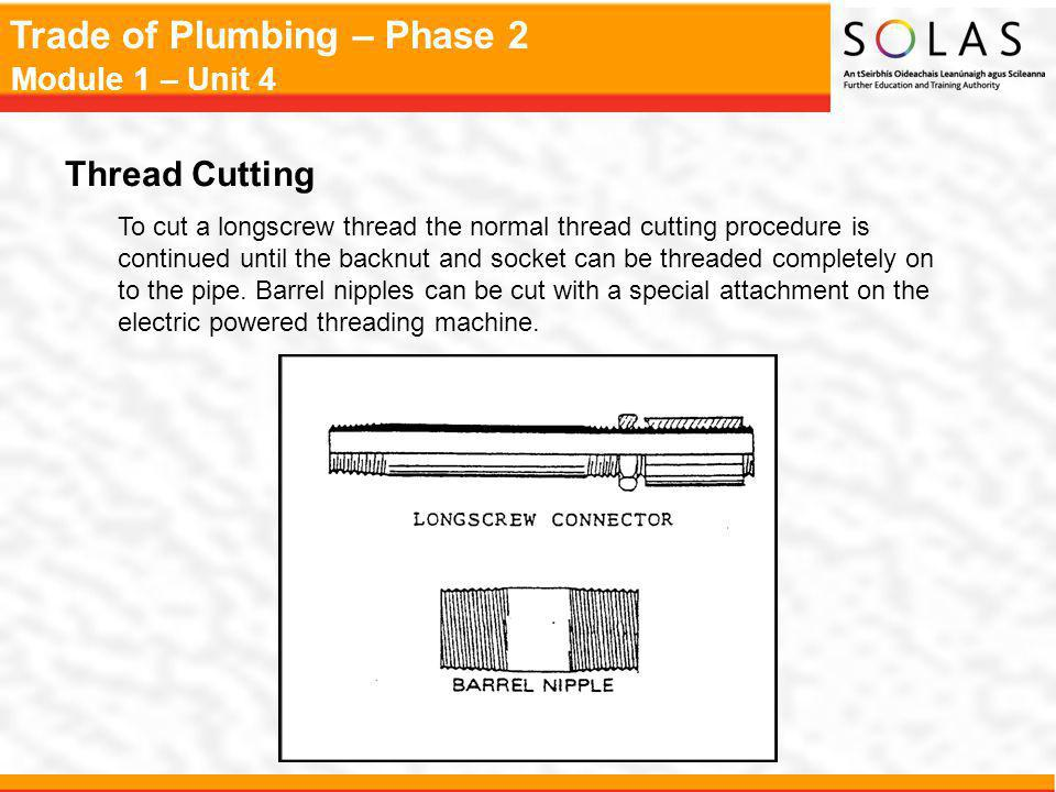 Trade of Plumbing – Phase 2 Module 1 – Unit 4 Thread Cutting To cut a longscrew thread the normal thread cutting procedure is continued until the back