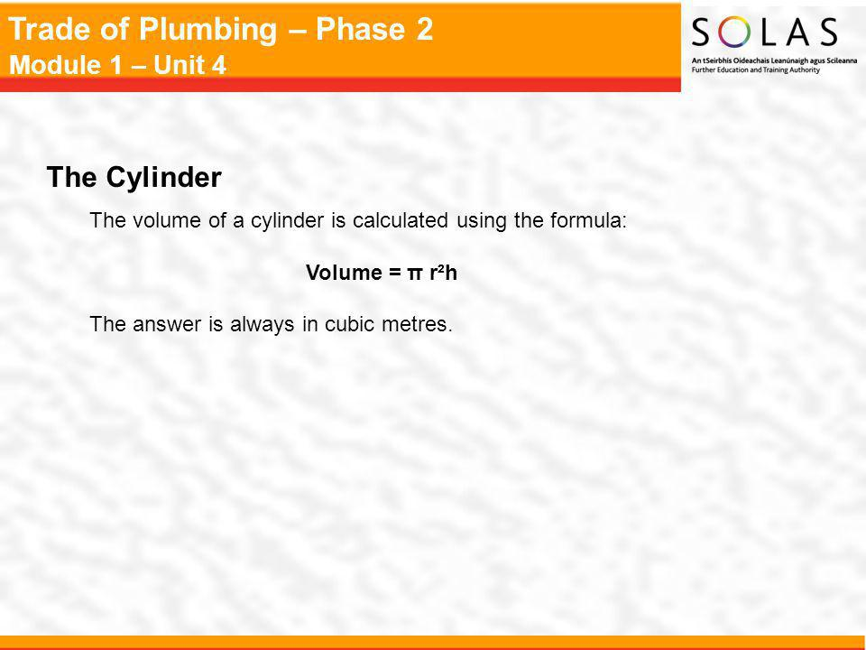 Trade of Plumbing – Phase 2 Module 1 – Unit 4 The Cylinder The volume of a cylinder is calculated using the formula: Volume = π r²h The answer is alwa