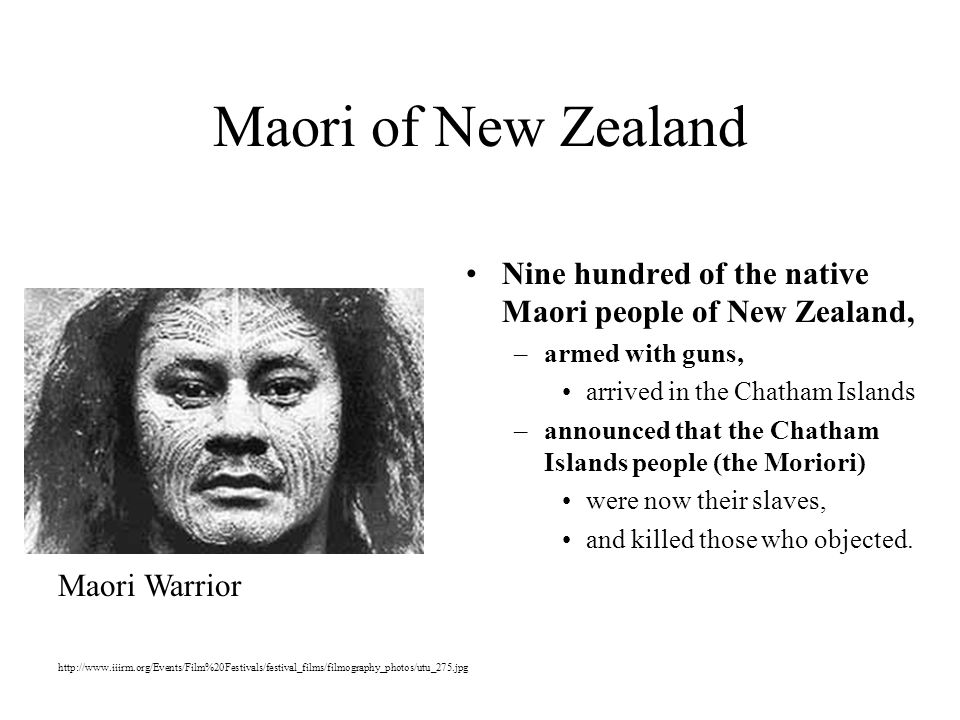 Maori of New Zealand Nine hundred of the native Maori people of New Zealand, –armed with guns, arrived in the Chatham Islands –announced that the Chatham Islands people (the Moriori) were now their slaves, and killed those who objected.