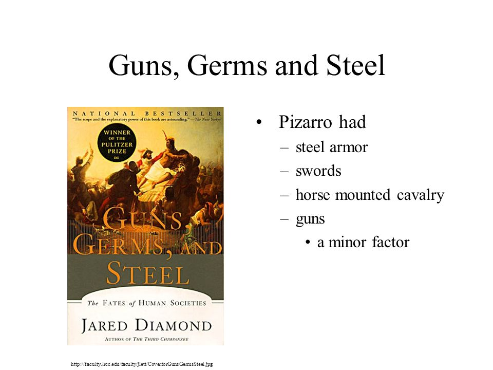 Guns, Germs and Steel Pizarro had –steel armor –swords –horse mounted cavalry –guns a minor factor http://faculty.ircc.edu/faculty/jlett/CoverforGunsGermsSteel.jpg