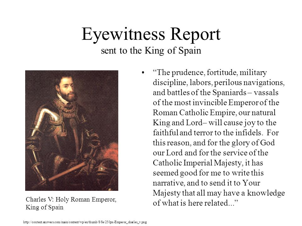 Eyewitness Report sent to the King of Spain The prudence, fortitude, military discipline, labors, perilous navigations, and battles of the Spaniards – vassals of the most invincible Emperor of the Roman Catholic Empire, our natural King and Lord– will cause joy to the faithful and terror to the infidels.