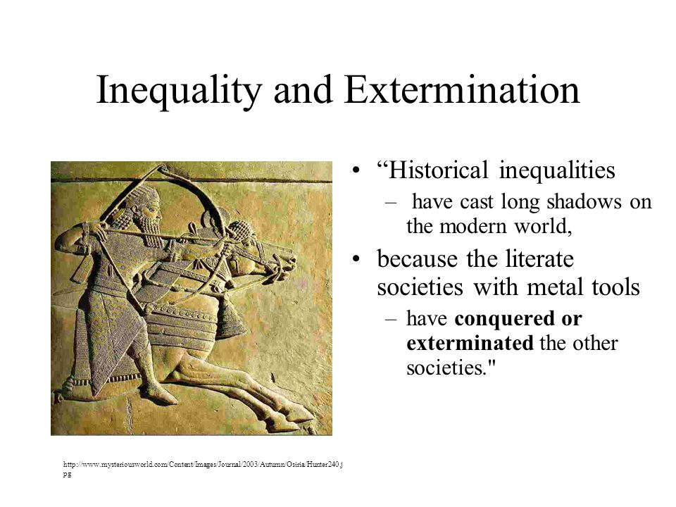 Inequality and Extermination Historical inequalities – have cast long shadows on the modern world, because the literate societies with metal tools –have conquered or exterminated the other societies. http://www.mysteriousworld.com/Content/Images/Journal/2003/Autumn/Osiria/Hunter240.j pg