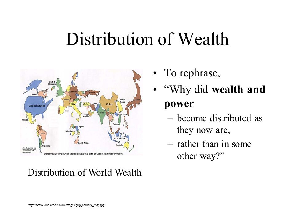 Distribution of Wealth To rephrase, Why did wealth and power –become distributed as they now are, –rather than in some other way.