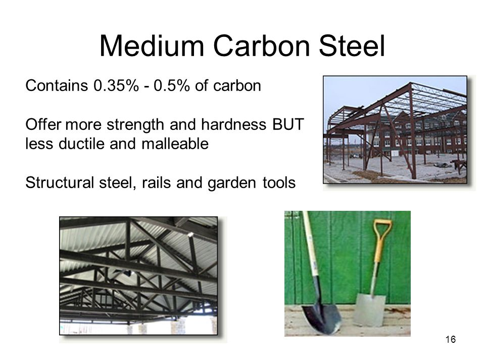16 Medium Carbon Steel Contains 0.35% - 0.5% of carbon Offer more strength and hardness BUT less ductile and malleable Structural steel, rails and garden tools