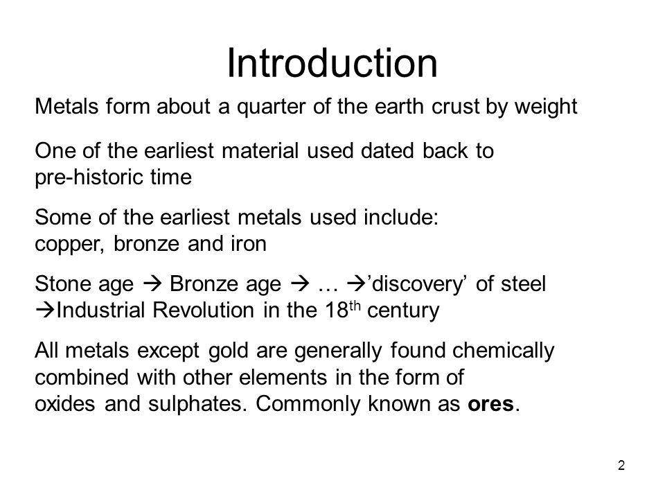2 Introduction Metals form about a quarter of the earth crust by weight One of the earliest material used dated back to pre-historic time Some of the earliest metals used include: copper, bronze and iron Stone age Bronze age … discovery of steel Industrial Revolution in the 18 th century All metals except gold are generally found chemically combined with other elements in the form of oxides and sulphates.