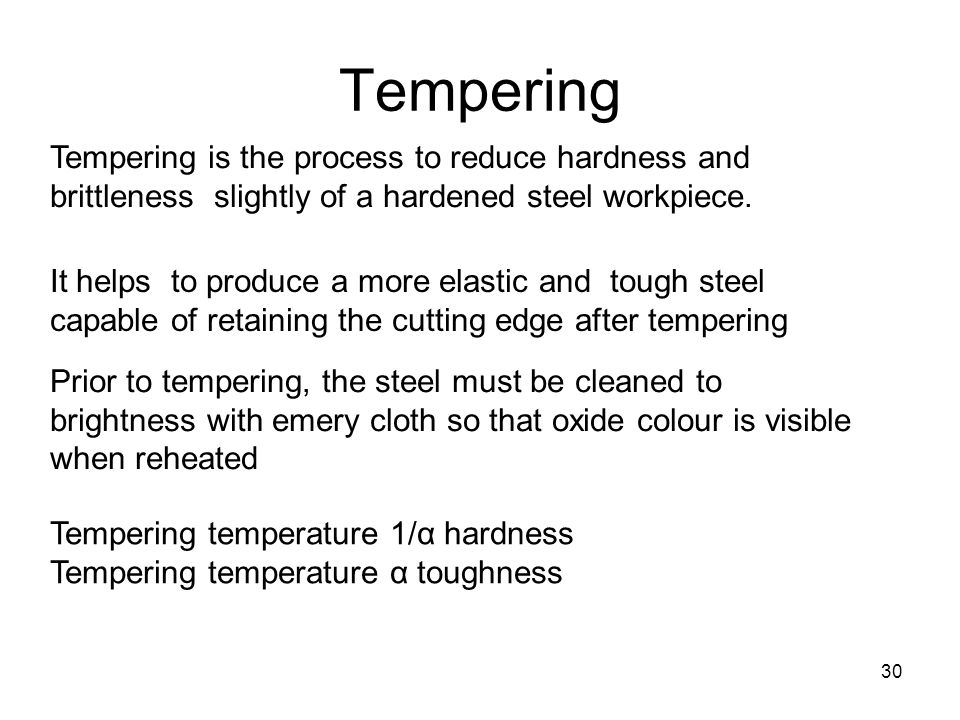 30 Tempering Tempering is the process to reduce hardness and brittleness slightly of a hardened steel workpiece.