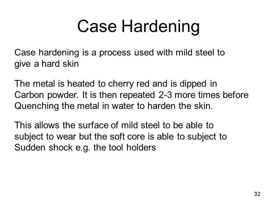 32 Case Hardening Case hardening is a process used with mild steel to give a hard skin The metal is heated to cherry red and is dipped in Carbon powder.