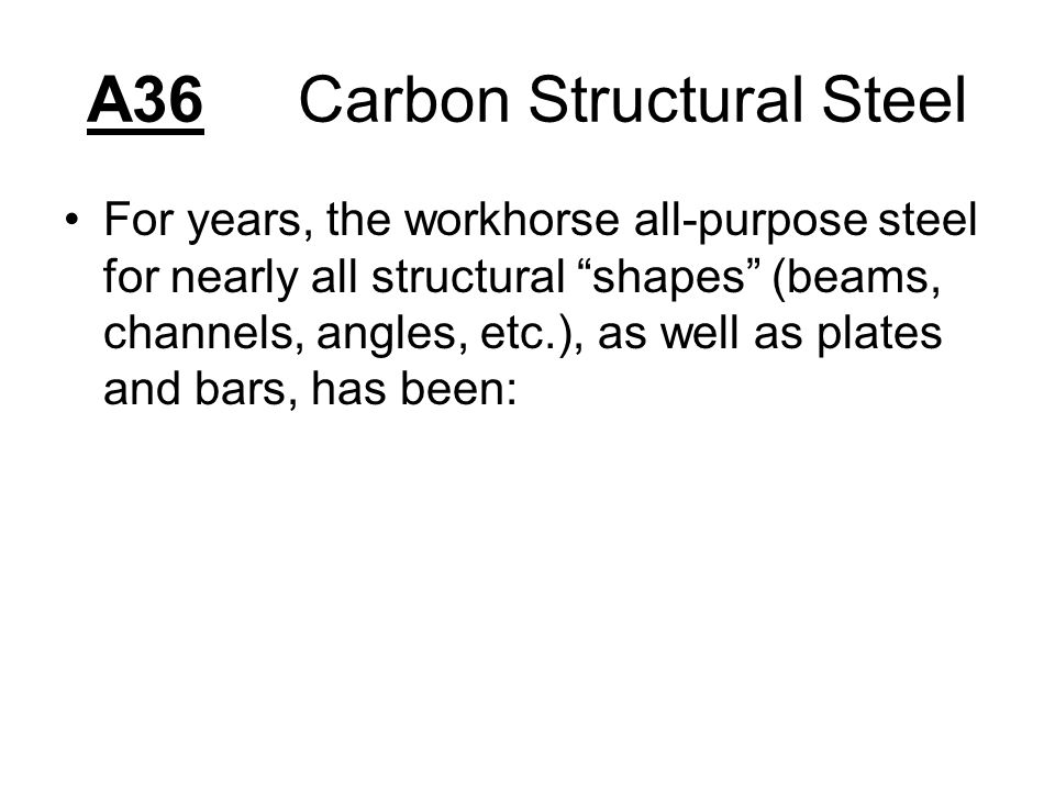 A36Carbon Structural Steel For years, the workhorse all-purpose steel for nearly all structural shapes (beams, channels, angles, etc.), as well as plates and bars, has been: